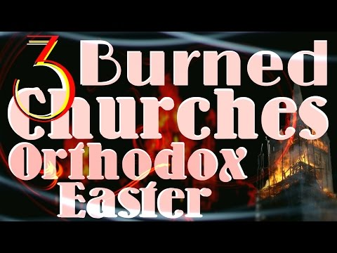 3 Orthodox Churches Burned in 24h Orthodox Easter / 3 Continents Fire