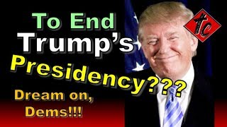 To End Trump's Presidency??? Dream on, Dems!!!
