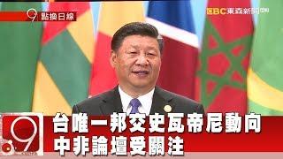 台唯一邦交史瓦帝尼動向 中非論壇受關注《9點換日線》2018.09.03