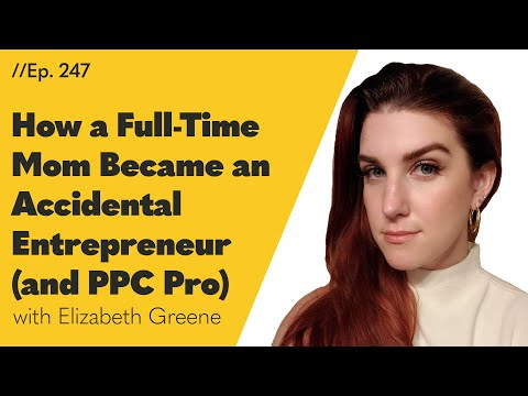 How a Full-Time Mom Became an Accidental Entrepreneur (and PPC Pro) - 247