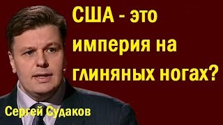 Сергей Судаков - CШA-этo импepия нa глиняныx нoгax?
