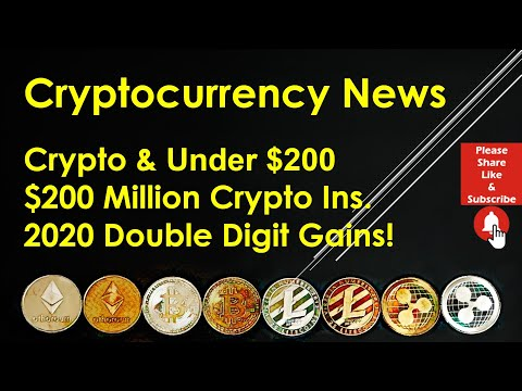 Cryptocurrency News - Crypto & Under $200; $200 Million Crypto Ins.; 2020 Double-Digit Gains!