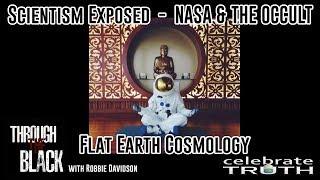 Scientism Exposed - NASA - Flat Earth   Through The Black w/ Robbie Davidson