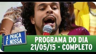A Praça É Nossa (21/05/15) - Íntegra