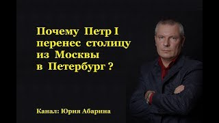 Почему Петр I перенес столицу из Москвы в Петербург?