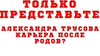 К сожалению Александра Трусова вряд ли сможет вернуться после родов