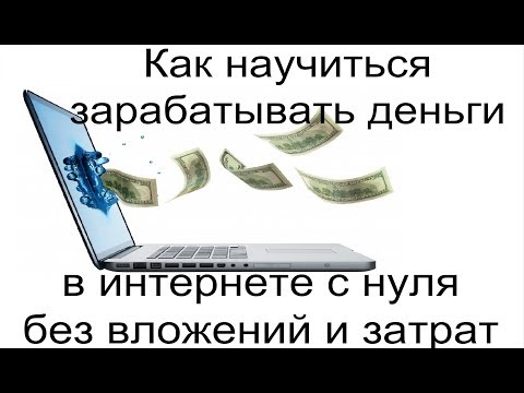 Как научиться зарабатывать деньги в интернете с нуля без вложений и затрат