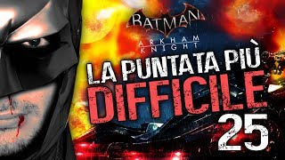 LA PUNTATA PIÙ DIFFICILE - BATMAN ARKHAM KNIGHT [EP.25] (Walkthrough ITA)