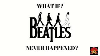 What if The Beatles Never Happened?