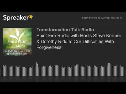 Spirit Fire Radio with Hosts Steve Kramer & Dorothy Riddle: Our Difficulties With Forgiveness