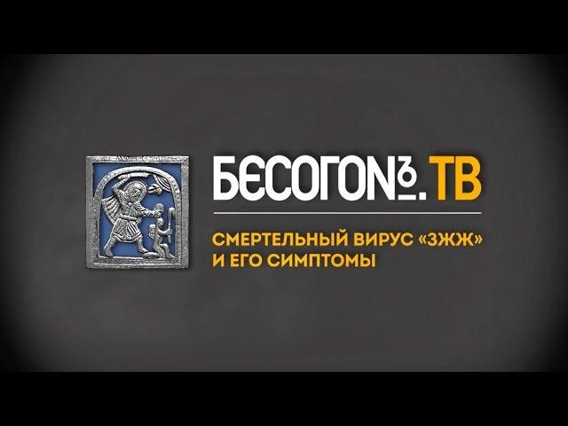 БесогонTV: «Смертельный вирус «ЗЖЖ» и его симптомы»