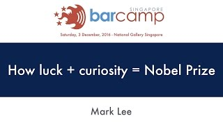 How luck + curiosity = Nobel prize - BarcampSG 2016