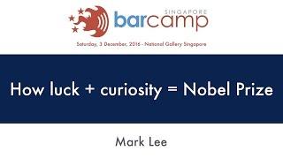 How luck + curiosity = Nobel prize - BarcampSG 2016