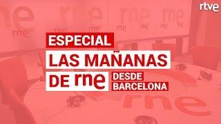 ESPECIAL 'Las mañanas de RNE' desde Barcelona