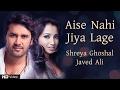 Aise Nahi Jiya Lage | Shreya Ghoshal | Javed Ali | Love Songs 2017 | Valentine's Special