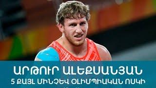 ԱՐԹՈՒՐ ԱԼԵՔՍԱՆՅԱՆ. 5 ՔԱՅԼ ՄԻՆՉԵՎ ՕԼԻՄՊԻԱԿԱՆ ՈՍԿԻՆ | Artur Aleksanyan: 5 steps to Olympic gold medal