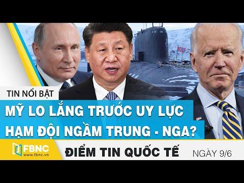 Tin quốc tế nóng nhất ngày 9/6   Mỹ lo lắng trước uy lực hạm đội ngầm Trung - Nga ?    FBNC