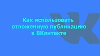 Как использовать отложенную публикацию в ВКонтакте