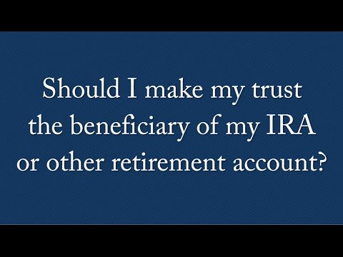 SHOULD I MAKE MY TRUST THE BENEFICIARY OF MY IRA OR OTHER RETIREMENT ACCOUNT?