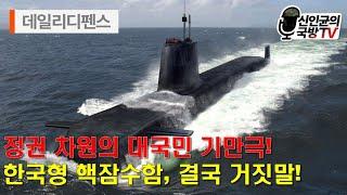 정권 차원의 대국민 기만극! 한국형 핵잠수함, 결국 거…