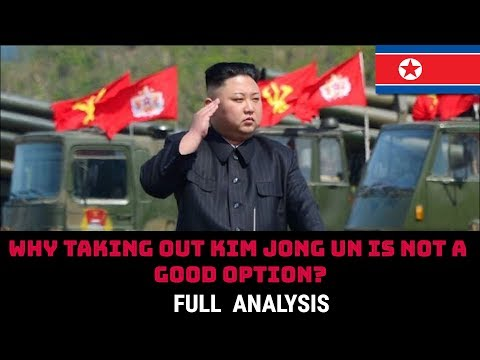 WHY TAKING OUT KIM JONG UN IS NOT A GOOD OPTION?
