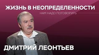 Как жить в условиях неопределенности // Нам надо поговорить с Дмитрием Леонтьевым