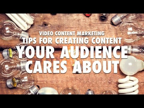 Video Content Marketing - Tips for Creating Content Your Audience Cares About