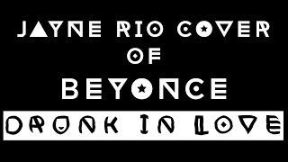 Drunk In Love - Beyonce x Jayne Rio Cover