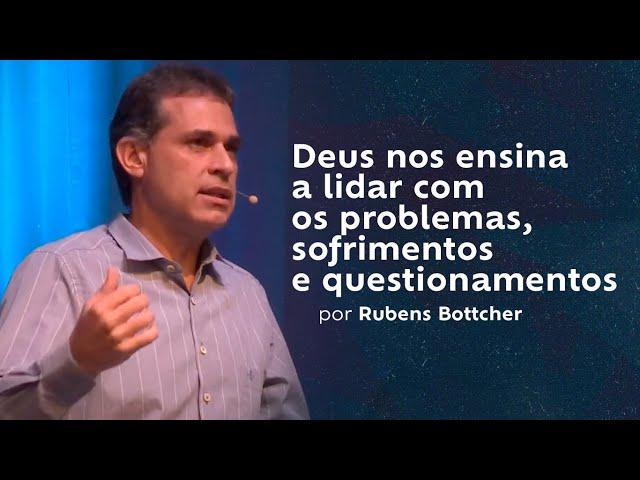 Deus nos ensina a lidar com os problemas, sofrimentos e questionamentos por Rubens Bottcher