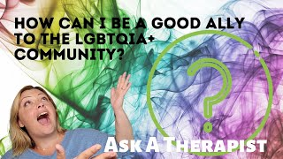 Ask a Therapist: How can I be a good ally to those in the LGBTQIA+ Community?