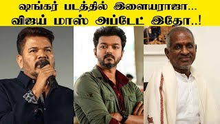 Ilaiyaraaja in Shankar's Film | Vijay's Mass Update