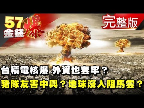 台積電核爆 外資也套牢?越「禁」越要「運」?豬隊友害死中興?地球上已經沒有人可以阻止馬雲了?《57金錢爆》2018.0420