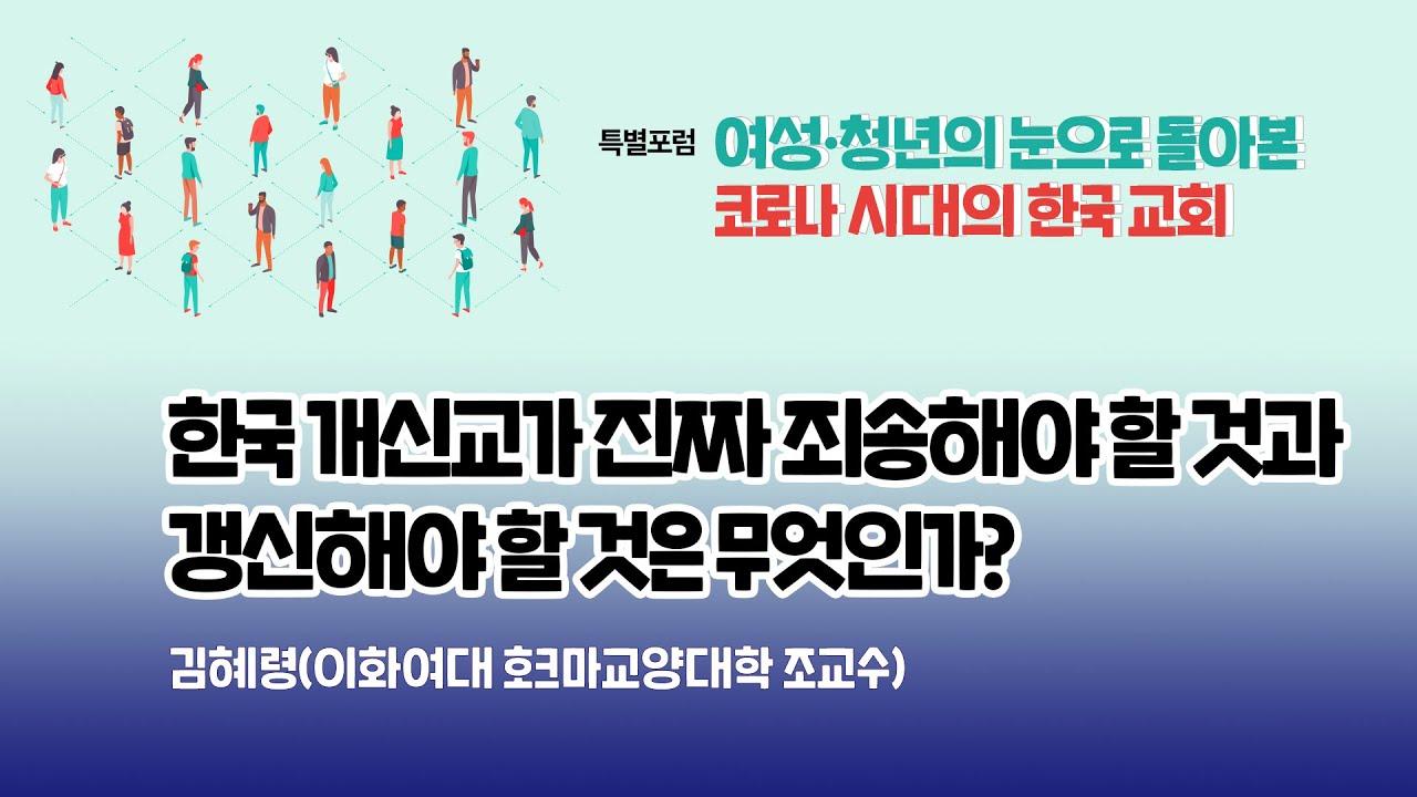 발제 1. 한국 개신교가 진짜 죄송해야 할 것과 갱신해야 할 것은 무엇인가? (김혜령 교수) | 특별포럼 - 여성·청년의 눈으로 돌아본 코로나 시대의 한국 교회