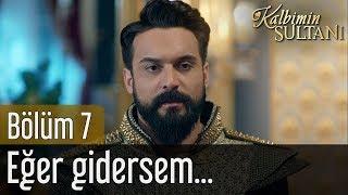 Kalbimin Sultanı 7. Bölüm - Eğer Gidersem...