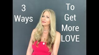 3 Ways To Get More LOVE In Your Life