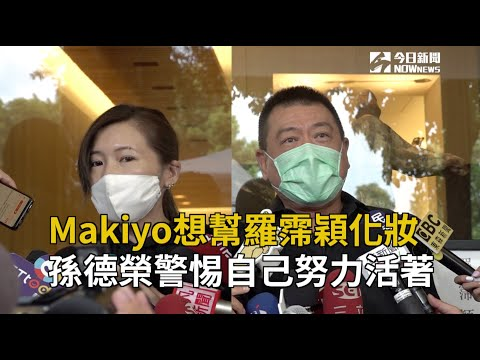 Makiyo想幫羅霈穎化妝 孫德榮警惕自己努力活著