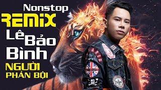 Lê Bảo Bình Remix 2018 – Nonstop Người Phản Bội – Liên Khúc Nhạc Remix Hay Nhất của Lê Bảo Bình