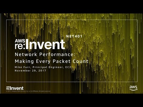 AWS re:Invent 2017: Network Performance: Making Every Packet Count (NET401)