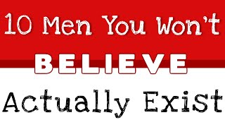10 men you won t believe actually exist