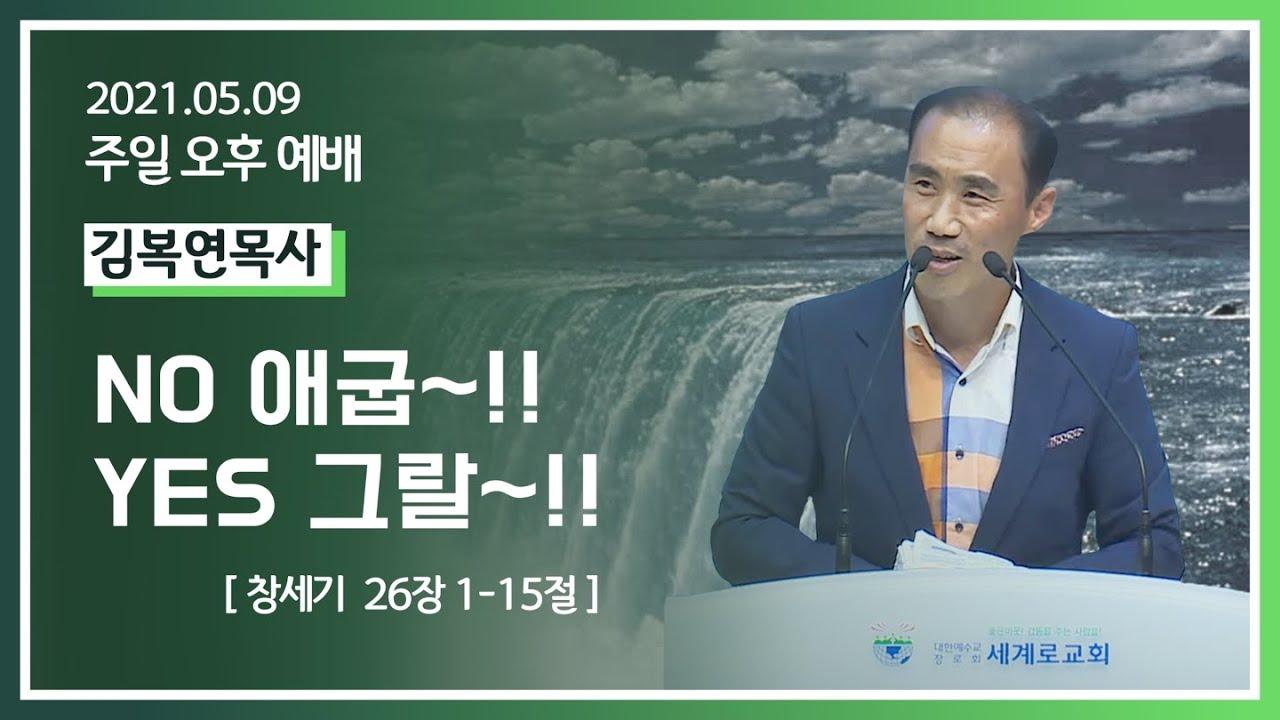 [2021-05-09] 주일오후예배 김복연목사: No 애굽~!! Yes 그랄~!! (창 26장 1절~15절)