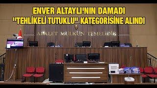 Enver Altaylı'nın damadı ''tehlikeli tutuklu'' kategorisine alındı