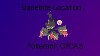 Pokemon Omega Ruby/Alpha Sapphire: Where to find Banettite( Banette Mega Stone)