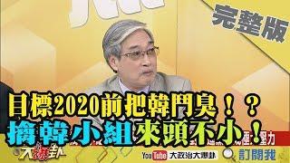 2019.02.13大政治大爆卦完整版(上)目標2020前把韓鬥臭!? 張友驊:擒韓小組來頭不小!