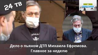 Главное за неделю: Дело о пьяном ДТП Михаила Ефремова