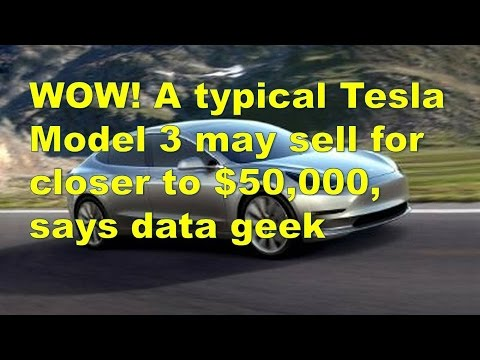 WOW! A typical Tesla Model 3 may sell for closer to $50,000, says data geek