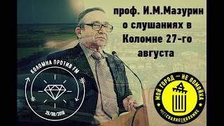 26.08.2018 Профессор И.М.Мазурин о слушаниях в Коломне 27-го августа.