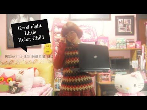 Goodnight Little Robot Child ~ Princess Chelsea Ukulele cover by Indi Sugar :) mp3