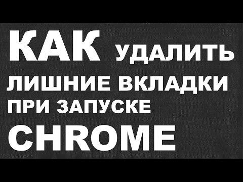 КАК удалить лишние вкладки при запуске CHROME ?