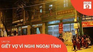 Lào Cai: Giết vợ vì nghi ngoại tình | VTC9