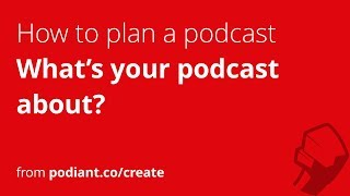 How to plan a podcast: #1 - What's your podcast about?